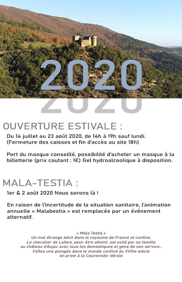 OUVERTURE ESTIVALE  Du 14 juillet au 23 août 2020, de 14h à 19h sauf lundi. (Fermeture des caisses et fin d'accès au site 18h)  Port du masque conseillé, possibilité d'acheter un masque à la billetterie (prix coutant : 1€) Gel hydroalcoolique à disposition.    MALA-TESTIA 1er & 2 août 2020 Nous serons là !  En raison de l'incertitude de la situation sanitaire, l'animation annuelle « Malabestia » est remplacée par un événement alternatif.   « Mala Testia » Un mal étrange sévit dans le royaume de France et confins. Le chevalier de Lafare, peut-être atteint, est exilé par sa famille au château d'Aujac avec tous les domestiques et gens de son service… Faîtes une plongée dans le monde confiné du XVIIIe siècle en proie à la Couronnée-Vérole